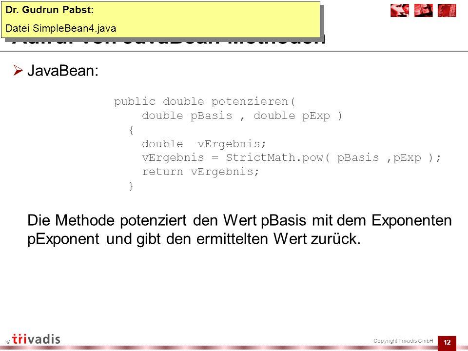 13 © Copyright Trivadis GmbH Aufruf von JavaBean-Methoden  Forms-Modul:  Übergabe der Argumente als String: :ctl.ti_ergebnis := FBean.invoke_num ( CTL.TEST_BEAN , 1, potenzieren , :ctl.ti_basis || , || :ctl.ti_exponent ); Dr.