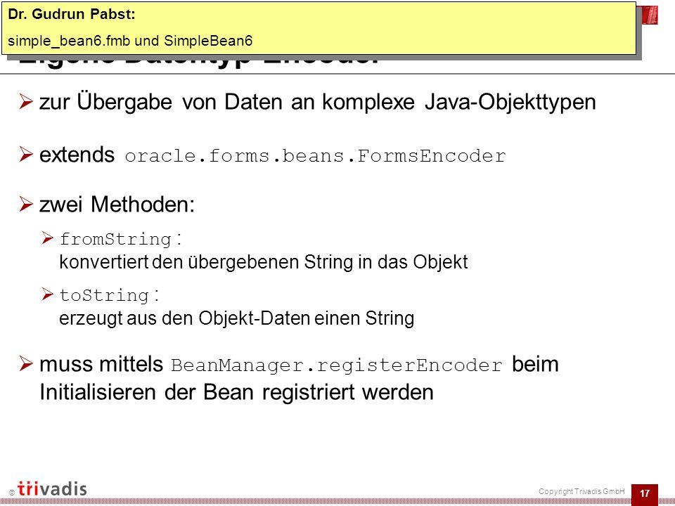 17 © Copyright Trivadis GmbH Eigene Datentyp-Encoder  zur Übergabe von Daten an komplexe Java-Objekttypen  extends oracle.forms.beans.FormsEncoder  zwei Methoden:  fromString : konvertiert den übergebenen String in das Objekt  toString : erzeugt aus den Objekt-Daten einen String  muss mittels BeanManager.registerEncoder beim Initialisieren der Bean registriert werden Dr.
