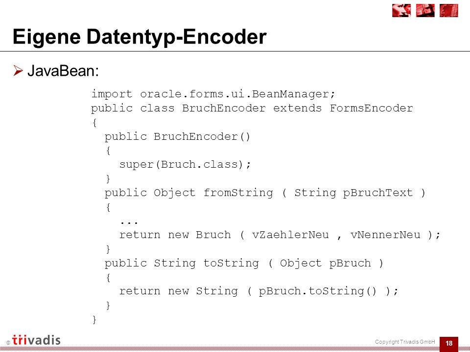 19 © Copyright Trivadis GmbH Eigene Datentyp-Encoder  JavaBean: Methode bruchMult: nimmt zwei Objekte vom Typ Bruch entgegen und gibt das Multiplikationsergebnis als Objekt vom Typ Bruch zurück  Forms-Modul: :ctl.ti_ergebnis := fbean.invoke_char ( CTL.TEST_BEAN , 1, bruchMult , 3/4 , 4/5 ); public Bruch bruchMult(Bruch pBruch1, Bruch pBruch2)