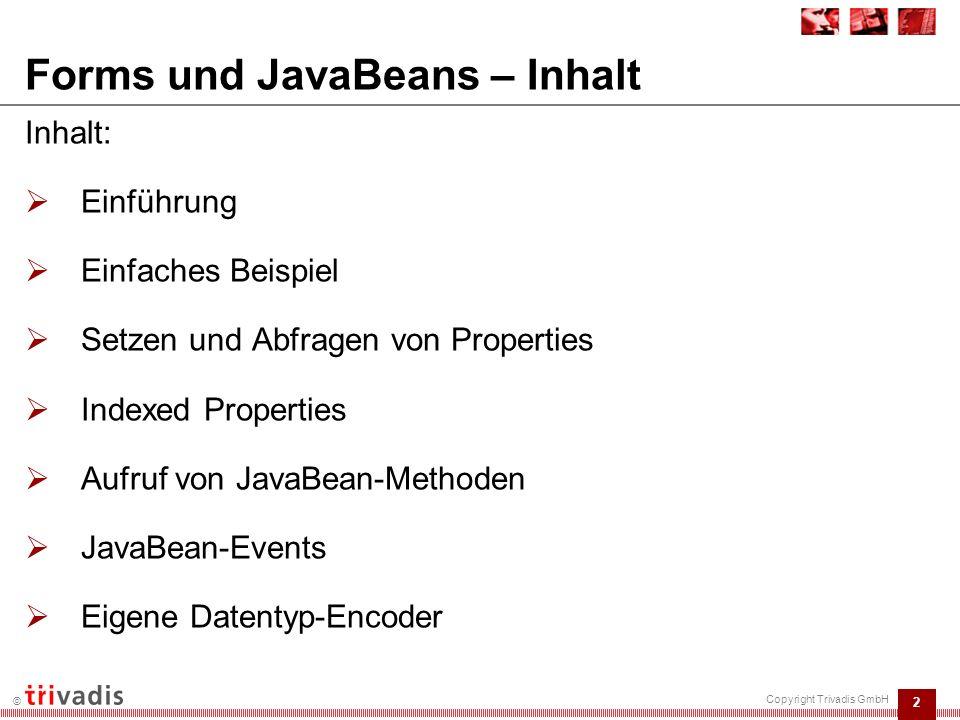 2 © Copyright Trivadis GmbH Inhalt:  Einführung  Einfaches Beispiel  Setzen und Abfragen von Properties  Indexed Properties  Aufruf von JavaBean-Methoden  JavaBean-Events  Eigene Datentyp-Encoder Forms und JavaBeans – Inhalt