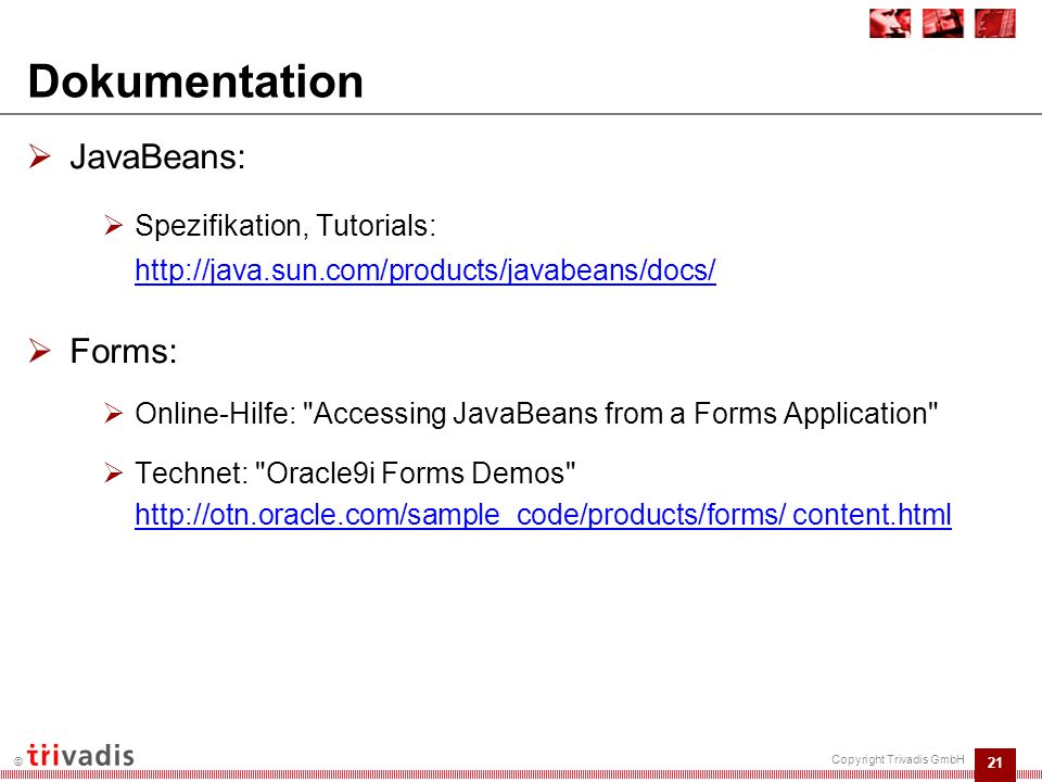 21 © Copyright Trivadis GmbH Dokumentation  JavaBeans:  Spezifikation, Tutorials: http://java.sun.com/products/javabeans/docs/  Forms:  Online-Hilfe: Accessing JavaBeans from a Forms Application  Technet: Oracle9i Forms Demos http://otn.oracle.com/sample_code/products/forms/ content.html