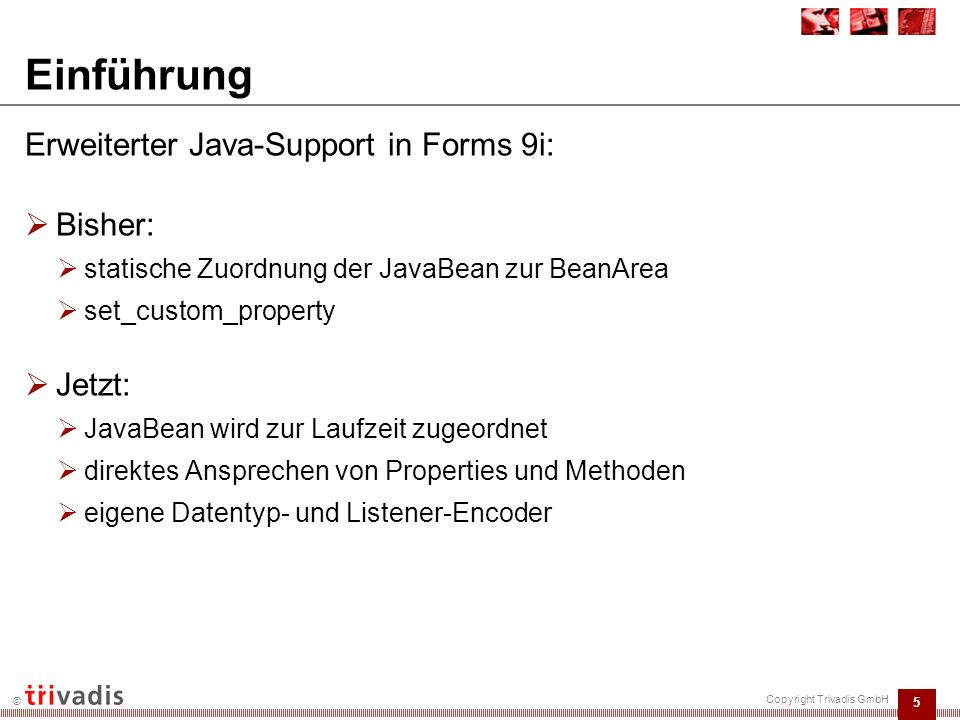 6 © Copyright Trivadis GmbH Grundlage: einfache JavaBean  JavaBean: import oracle.forms.ui.VBean; public class SimpleBean1 extends VBean { public SimpleBean1() { super(); try { jbInit(); } catch(Exception e) { e.printStackTrace(); } private void jbInit() throws Exception { System.out.println ( Hallo! ); } Dr.