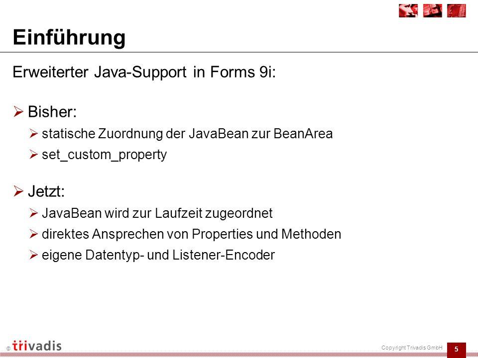 5 © Copyright Trivadis GmbH Einführung Erweiterter Java-Support in Forms 9i:  Bisher:  statische Zuordnung der JavaBean zur BeanArea  set_custom_property  Jetzt:  JavaBean wird zur Laufzeit zugeordnet  direktes Ansprechen von Properties und Methoden  eigene Datentyp- und Listener-Encoder