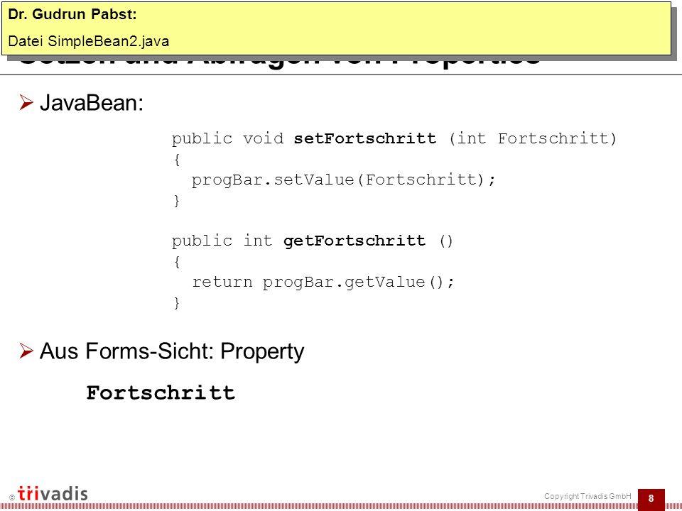 8 © Copyright Trivadis GmbH Setzen und Abfragen von Properties  JavaBean:  Aus Forms-Sicht: Property Fortschritt public void setFortschritt (int Fortschritt) { progBar.setValue(Fortschritt); } public int getFortschritt () { return progBar.getValue(); } Dr.