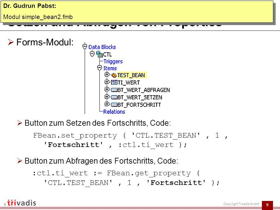 9 © Copyright Trivadis GmbH Setzen und Abfragen von Properties  Forms-Modul:  Button zum Setzen des Fortschritts, Code: FBean.set_property ( CTL.TEST_BEAN , 1, Fortschritt , :ctl.ti_wert );  Button zum Abfragen des Fortschritts, Code: :ctl.ti_wert := FBean.get_property ( CTL.TEST_BEAN , 1, Fortschritt ); Dr.