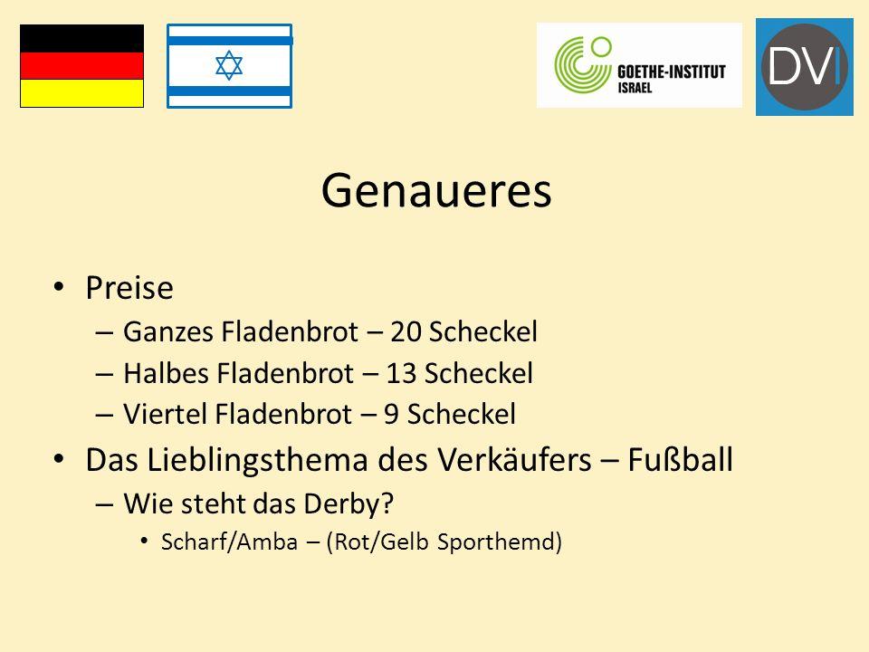 Genaueres Preise – Ganzes Fladenbrot – 20 Scheckel – Halbes Fladenbrot – 13 Scheckel – Viertel Fladenbrot – 9 Scheckel Das Lieblingsthema des Verkäufers – Fußball – Wie steht das Derby.