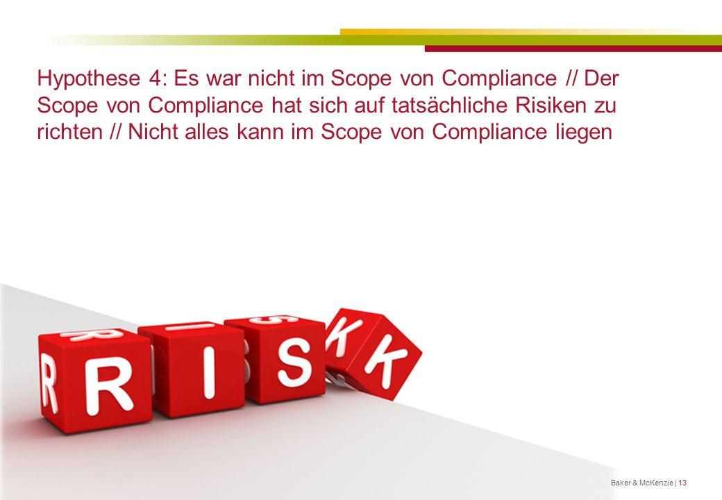 Hypothese 4: Es war nicht im Scope von Compliance // Der Scope von Compliance hat sich auf tatsächliche Risiken zu richten // Nicht alles kann im Scope von Compliance liegen Titel Baker & McKenzie | 13