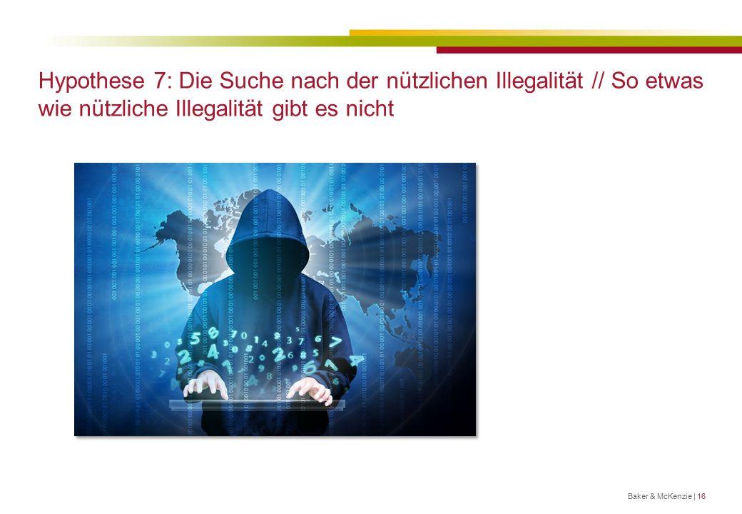 Hypothese 7: Die Suche nach der nützlichen Illegalität // So etwas wie nützliche Illegalität gibt es nicht Baker & McKenzie | 16