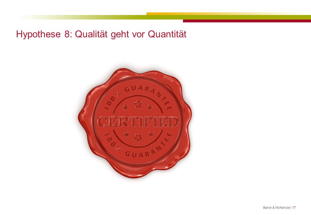 Hypothese 8: Qualität geht vor Quantität Baker & McKenzie | 17