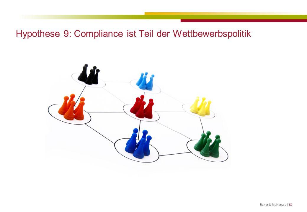 Hypothese 9: Compliance ist Teil der Wettbewerbspolitik Baker & McKenzie | 18