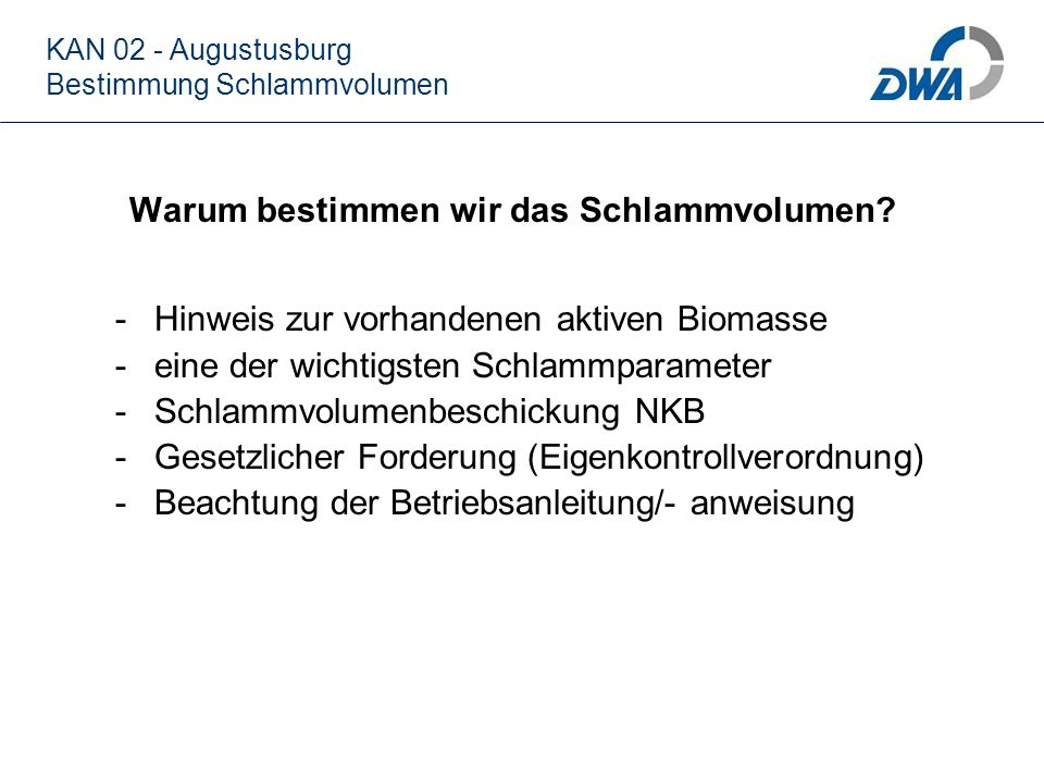 KAN 02 - Augustusburg Bestimmung Schlammvolumen Warum bestimmen wir das Schlammvolumen? -Hinweis zur vorhandenen aktiven Biomasse -eine der wichtigste
