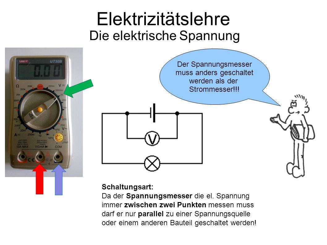 Elektrizitätslehre Die elektrische Spannung Schaltungsart: Da der Spannungsmesser die el. Spannung immer zwischen zwei Punkten messen muss darf er nur
