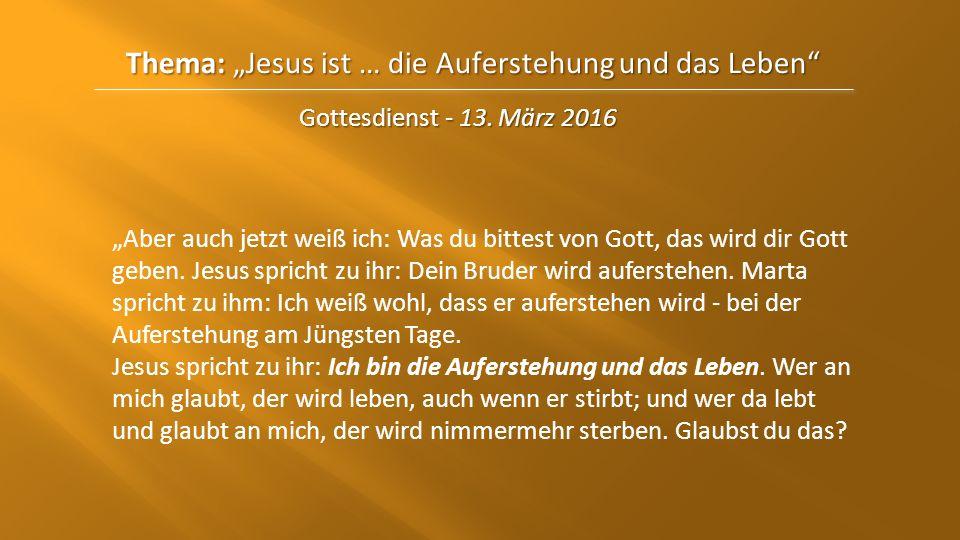 """Thema: """"Jesus ist … die Auferstehungund das Leben"""" Thema: """"Jesus ist … die Auferstehung und das Leben"""" Gottesdienst - 13. März 2016 """"Aber auch jetzt w"""