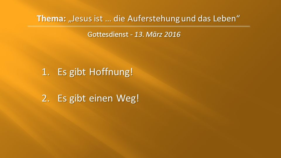 """Thema: """"Jesus ist … die Auferstehungund das Leben"""" Thema: """"Jesus ist … die Auferstehung und das Leben"""" Gottesdienst - 13. März 2016 1.Es gibt Hoffnung"""