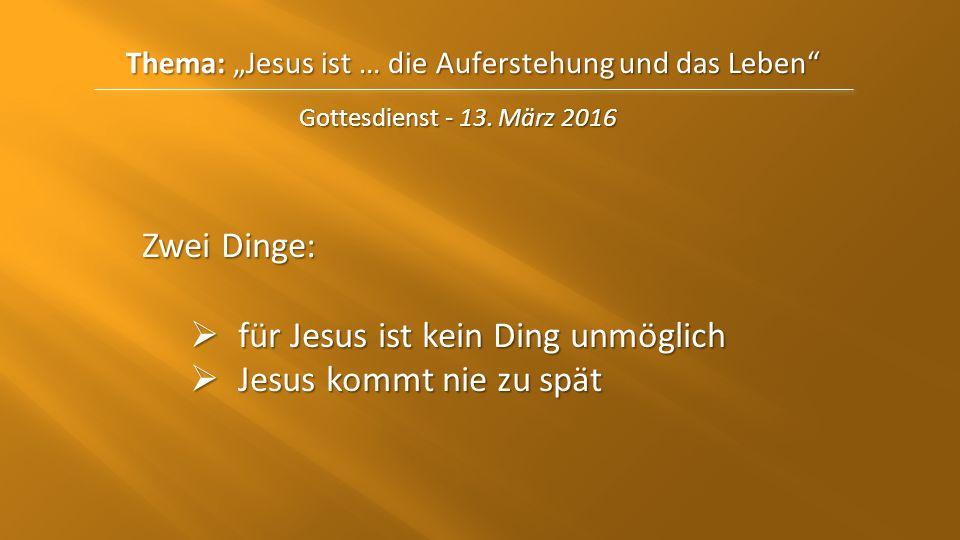 """Thema: """"Jesus ist … die Auferstehungund das Leben"""" Thema: """"Jesus ist … die Auferstehung und das Leben"""" Gottesdienst - 13. März 2016 Zwei Dinge:  für"""