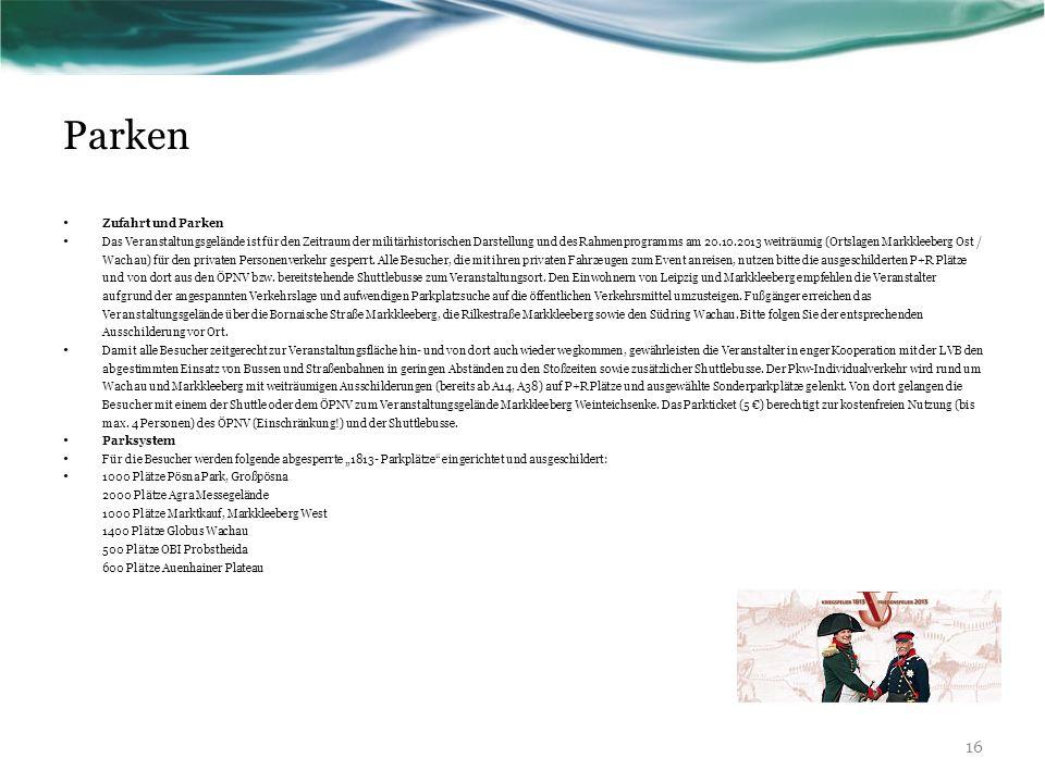 Parken Zufahrt und Parken Das Veranstaltungsgelände ist für den Zeitraum der militärhistorischen Darstellung und des Rahmenprogramms am 20.10.2013 weiträumig (Ortslagen Markkleeberg Ost / Wachau) für den privaten Personenverkehr gesperrt.
