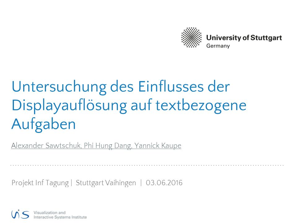 Untersuchung des Einflusses der Displayauflösung auf textbezogene Aufgaben Alexander Sawtschuk, Phi Hung Dang, Yannick Kaupe Projekt Inf Tagung | Stuttgart Vaihingen | 03.06.2016