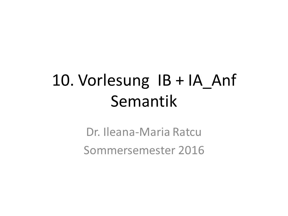 10. Vorlesung IB + IA_Anf Semantik Dr. Ileana-Maria Ratcu Sommersemester 2016