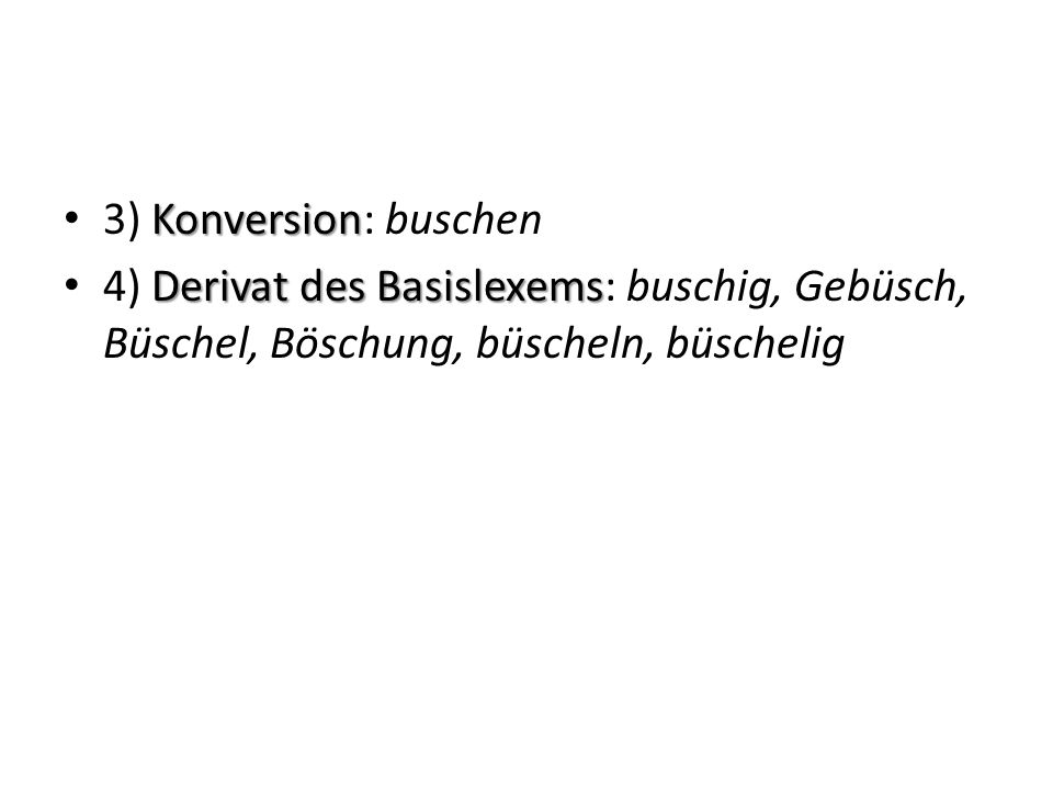 Konversion 3) Konversion: buschen Derivat des Basislexems 4) Derivat des Basislexems: buschig, Gebüsch, Büschel, Böschung, büscheln, büschelig