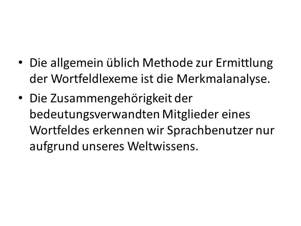 Die allgemein üblich Methode zur Ermittlung der Wortfeldlexeme ist die Merkmalanalyse.