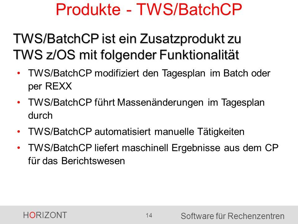 HORIZONT 14 Software für Rechenzentren Produkte - TWS/BatchCP TWS/BatchCP modifiziert den Tagesplan im Batch oder per REXX TWS/BatchCP führt Massenänderungen im Tagesplan durch TWS/BatchCP automatisiert manuelle Tätigkeiten TWS/BatchCP liefert maschinell Ergebnisse aus dem CP für das Berichtswesen TWS/BatchCP ist ein Zusatzprodukt zu TWS z/OS mit folgender Funktionalität