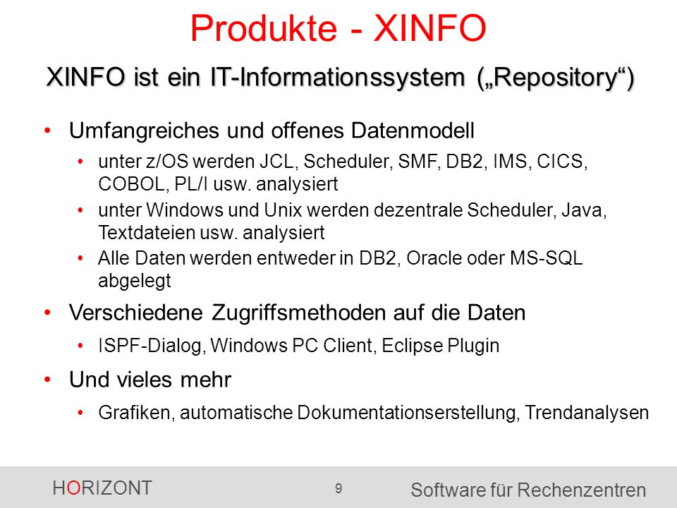 """HORIZONT 9 Software für Rechenzentren Produkte - XINFO XINFO ist ein IT-Informationssystem (""""Repository ) Umfangreiches und offenes Datenmodell unter z/OS werden JCL, Scheduler, SMF, DB2, IMS, CICS, COBOL, PL/I usw."""