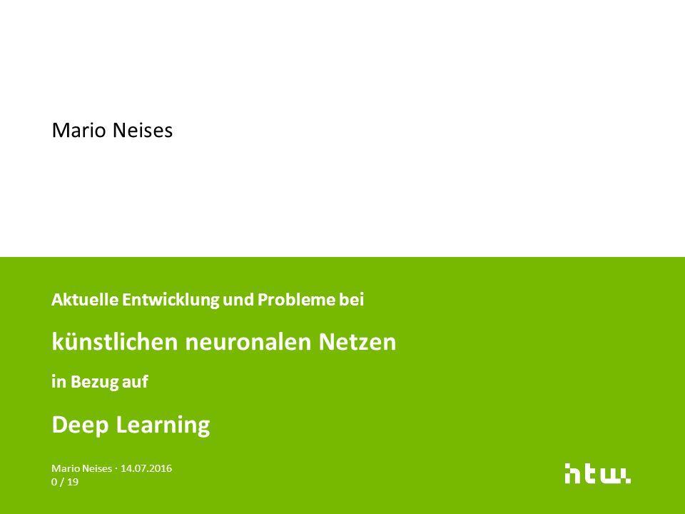 Mario Neises · 14.07.2016 0 / 19 Aktuelle Entwicklung und Probleme bei künstlichen neuronalen Netzen in Bezug auf Deep Learning Mario Neises