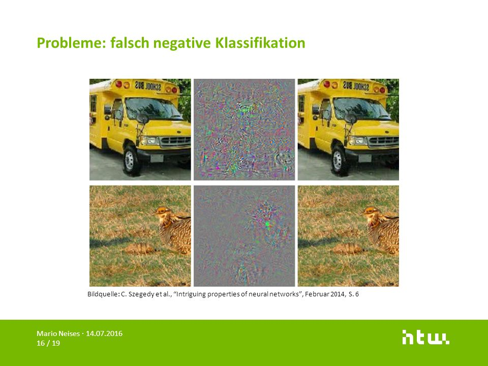 "Probleme: falsch negative Klassifikation Mario Neises · 14.07.2016 16 / 19 Bildquelle: C. Szegedy et al., ""Intriguing properties of neural networks"","
