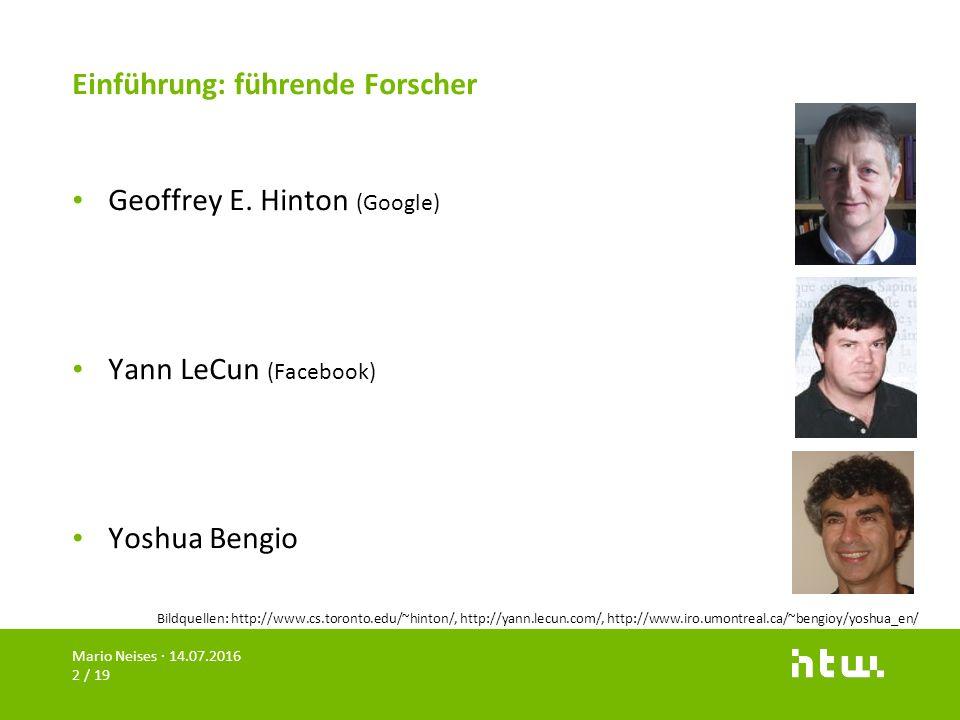 Einführung: führende Forscher Geoffrey E. Hinton (Google) Yann LeCun (Facebook) Yoshua Bengio Mario Neises · 14.07.2016 2 / 19 Bildquellen: http://www
