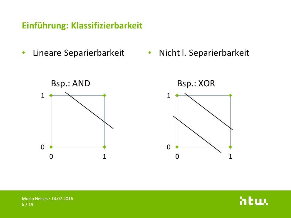 Einführung: Klassifizierbarkeit Lineare Separierbarkeit Bsp.: AND Nicht l. Separierbarkeit Bsp.: XOR Mario Neises · 14.07.2016 6 / 19