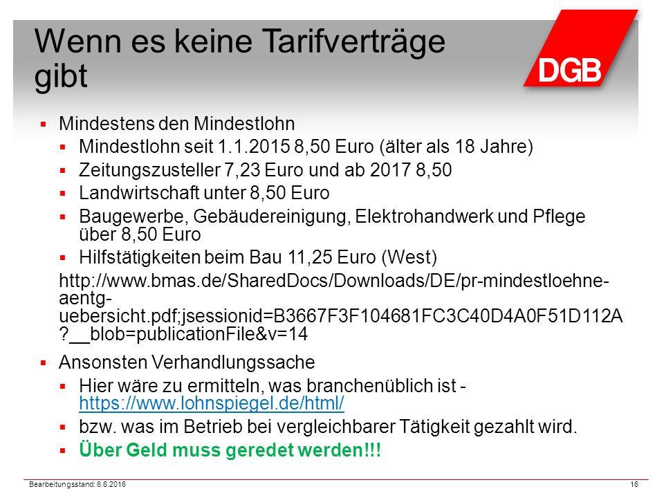 Wenn es keine Tarifverträge gibt  Mindestens den Mindestlohn  Mindestlohn seit 1.1.2015 8,50 Euro (älter als 18 Jahre)  Zeitungszusteller 7,23 Euro und ab 2017 8,50  Landwirtschaft unter 8,50 Euro  Baugewerbe, Gebäudereinigung, Elektrohandwerk und Pflege über 8,50 Euro  Hilfstätigkeiten beim Bau 11,25 Euro (West) http://www.bmas.de/SharedDocs/Downloads/DE/pr-mindestloehne- aentg- uebersicht.pdf;jsessionid=B3667F3F104681FC3C40D4A0F51D112A __blob=publicationFile&v=14  Ansonsten Verhandlungssache  Hier wäre zu ermitteln, was branchenüblich ist - https://www.lohnspiegel.de/html/ https://www.lohnspiegel.de/html/  bzw.