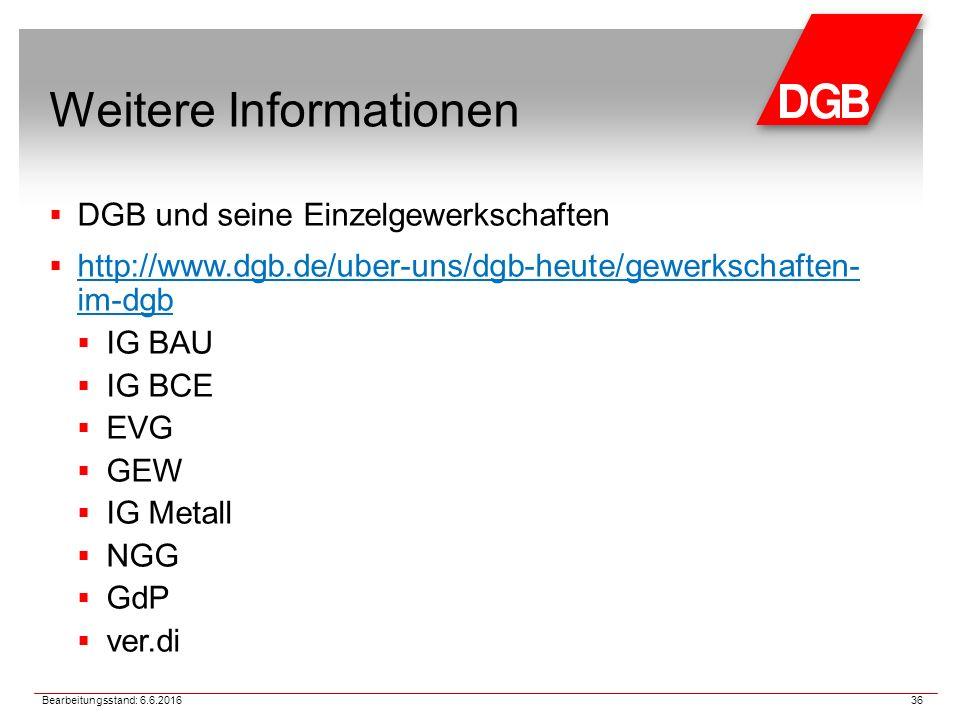 Weitere Informationen  DGB und seine Einzelgewerkschaften  http://www.dgb.de/uber-uns/dgb-heute/gewerkschaften- im-dgb http://www.dgb.de/uber-uns/dgb-heute/gewerkschaften- im-dgb  IG BAU  IG BCE  EVG  GEW  IG Metall  NGG  GdP  ver.di 36 Bearbeitungsstand: 6.6.2016