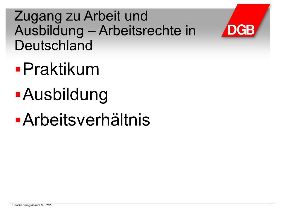 Zugang zu Arbeit und Ausbildung – Arbeitsrechte in Deutschland  Praktikum  Ausbildung  Arbeitsverhältnis 5 Bearbeitungsstand: 6.6.2016