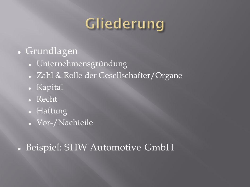 Grundlagen Unternehmensgründung Zahl & Rolle der Gesellschafter/Organe Kapital Recht Haftung Vor-/Nachteile Beispiel: SHW Automotive GmbH