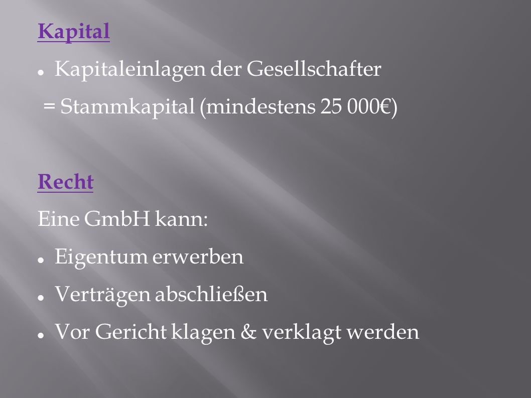 Kapital Kapitaleinlagen der Gesellschafter = Stammkapital (mindestens 25 000€) Recht Eine GmbH kann: Eigentum erwerben Verträgen abschließen Vor Gericht klagen & verklagt werden