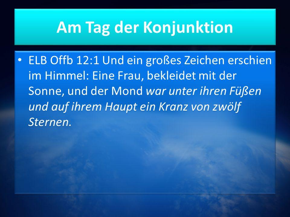 Am Tag der Konjunktion ELB Offb 12:1 Und ein großes Zeichen erschien im Himmel: Eine Frau, bekleidet mit der Sonne, und der Mond war unter ihren Füßen und auf ihrem Haupt ein Kranz von zwölf Sternen.
