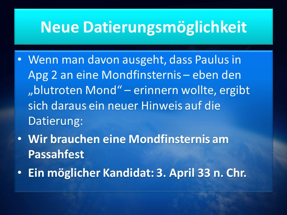 """Neue Datierungsmöglichkeit Wenn man davon ausgeht, dass Paulus in Apg 2 an eine Mondfinsternis – eben den """"blutroten Mond – erinnern wollte, ergibt sich daraus ein neuer Hinweis auf die Datierung: Wir brauchen eine Mondfinsternis am Passahfest Ein möglicher Kandidat: 3."""