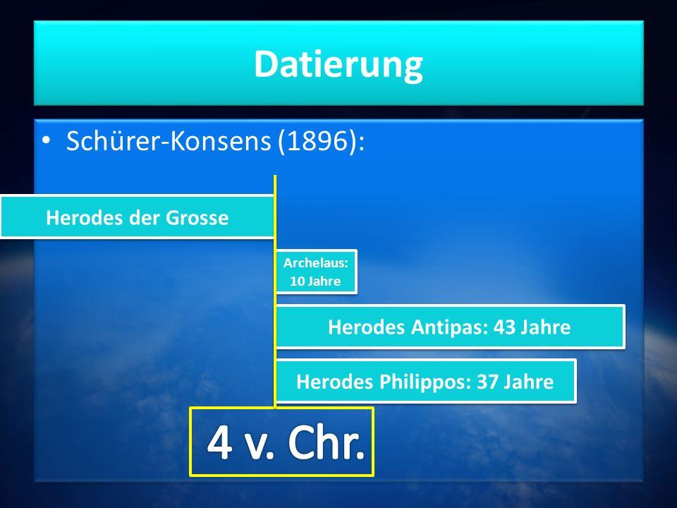 Datierung Schürer-Konsens (1896): Herodes der Grosse Archelaus: 10 Jahre Herodes Antipas: 43 Jahre Herodes Philippos: 37 Jahre