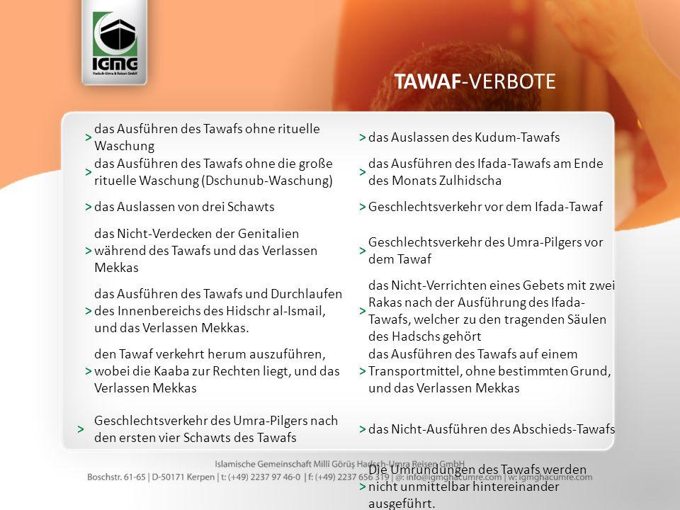 TAWAF-VERBOTE > das Ausführen des Tawafs ohne rituelle Waschung >das Auslassen des Kudum-Tawafs > das Ausführen des Tawafs ohne die große rituelle Waschung (Dschunub-Waschung) > das Ausführen des Ifada-Tawafs am Ende des Monats Zulhidscha >das Auslassen von drei Schawts>Geschlechtsverkehr vor dem Ifada-Tawaf > das Nicht-Verdecken der Genitalien während des Tawafs und das Verlassen Mekkas > Geschlechtsverkehr des Umra-Pilgers vor dem Tawaf > das Ausführen des Tawafs und Durchlaufen des Innenbereichs des Hidschr al-Ismail, und das Verlassen Mekkas.