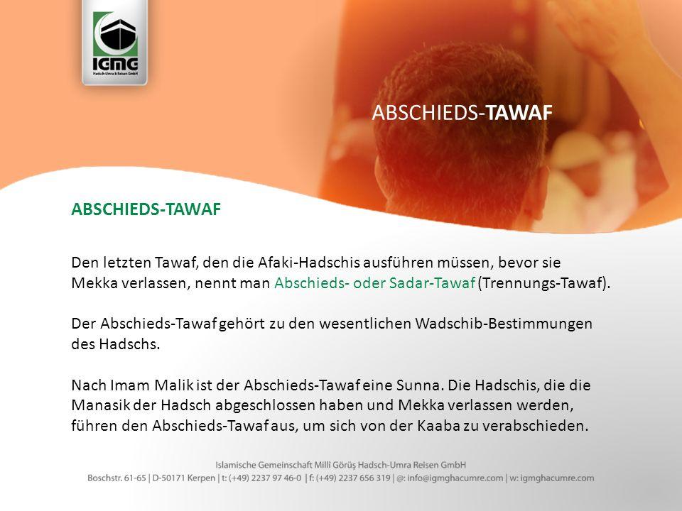 ABSCHIEDS-TAWAF Den letzten Tawaf, den die Afaki-Hadschis ausführen müssen, bevor sie Mekka verlassen, nennt man Abschieds- oder Sadar-Tawaf (Trennungs-Tawaf).