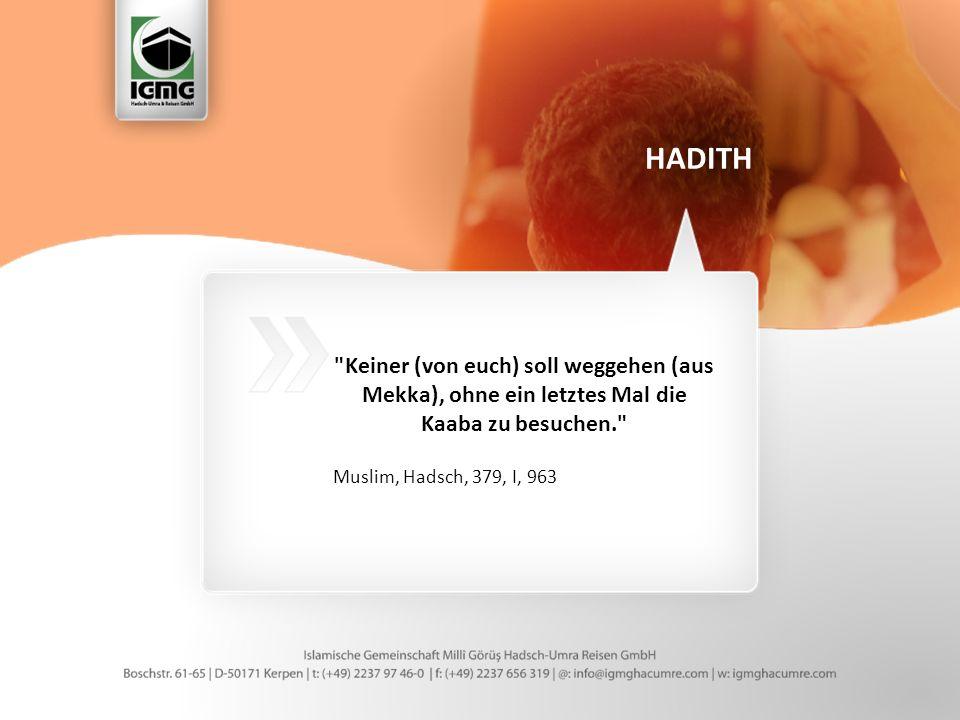 Keiner (von euch) soll weggehen (aus Mekka), ohne ein letztes Mal die Kaaba zu besuchen. Muslim, Hadsch, 379, I, 963 HADITH