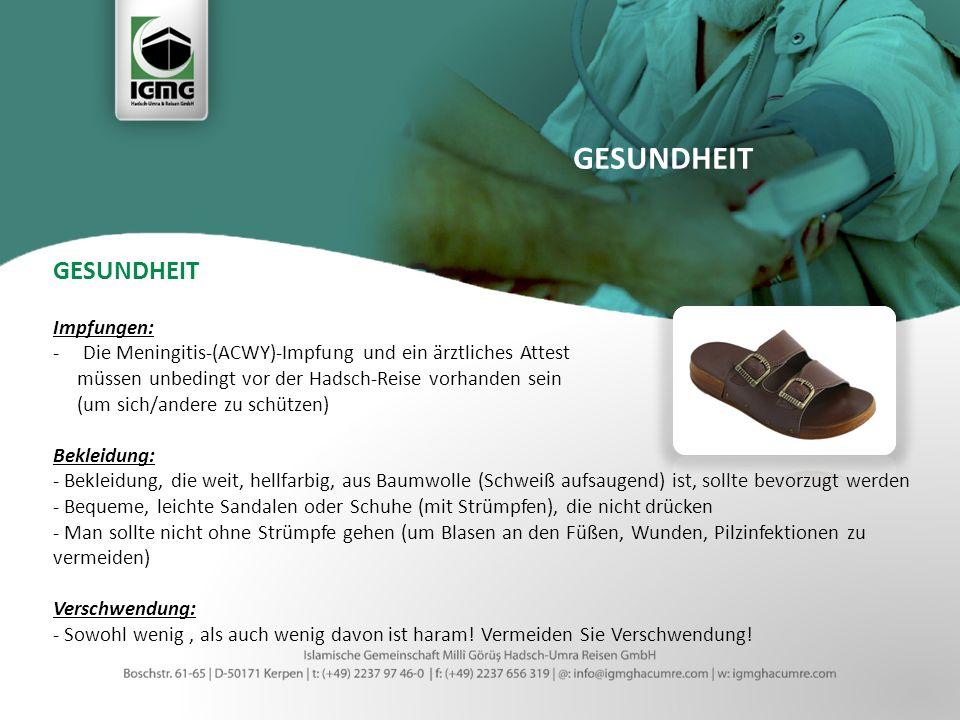 GESUNDHEIT Impfungen: -Die Meningitis-(ACWY)-Impfung und ein ärztliches Attest müssen unbedingt vor der Hadsch-Reise vorhanden sein (um sich/andere zu schützen) Bekleidung: - Bekleidung, die weit, hellfarbig, aus Baumwolle (Schweiß aufsaugend) ist, sollte bevorzugt werden - Bequeme, leichte Sandalen oder Schuhe (mit Strümpfen), die nicht drücken - Man sollte nicht ohne Strümpfe gehen (um Blasen an den Füßen, Wunden, Pilzinfektionen zu vermeiden) Verschwendung: - Sowohl wenig, als auch wenig davon ist haram.