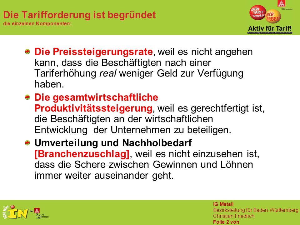 IG Metall Bezirksleitung für Baden-Württemberg Christian Friedrich Folie 2 von Die Tarifforderung ist begründet die einzelnen Komponenten: Die Preissteigerungsrate, weil es nicht angehen kann, dass die Beschäftigten nach einer Tariferhöhung real weniger Geld zur Verfügung haben.