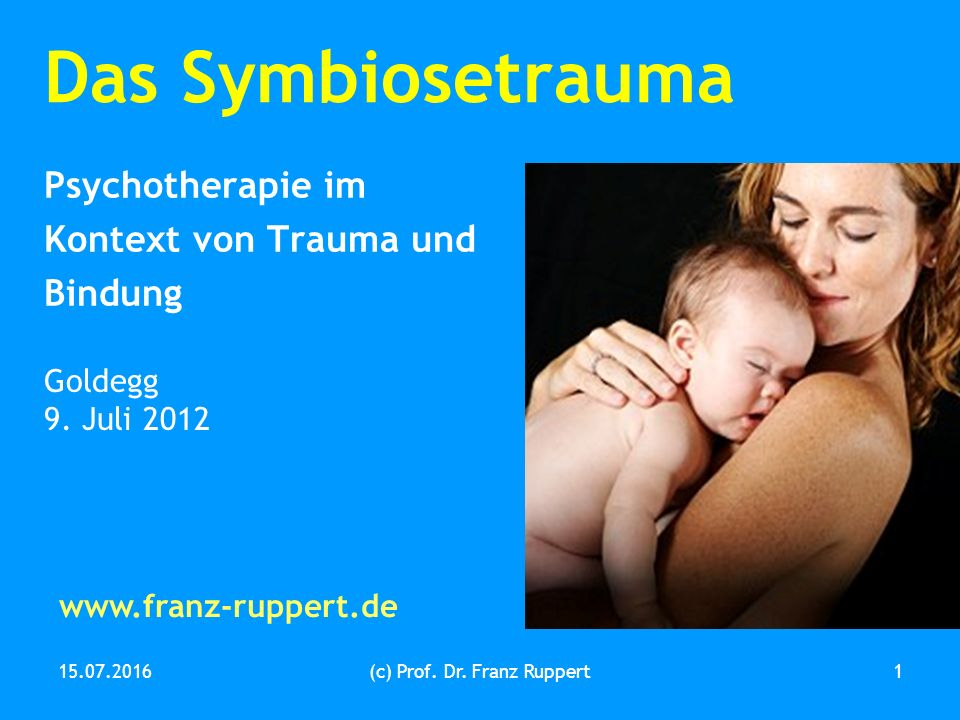 15.07.2016(c) Prof. Dr. Franz Ruppert1 Das Symbiosetrauma Psychotherapie im Kontext von Trauma und Bindung Goldegg 9. Juli 2012 www.franz-ruppert.de