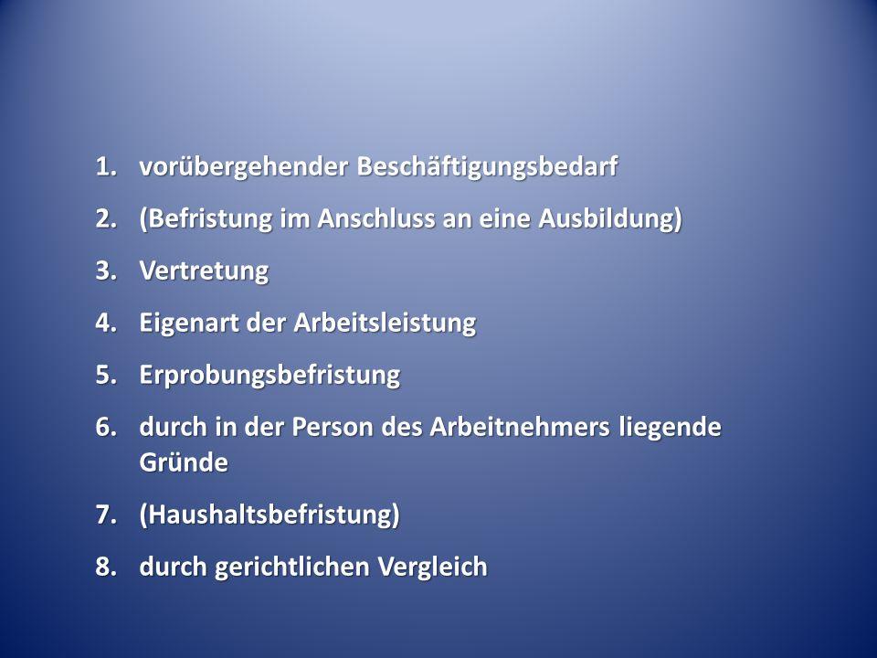 1.vorübergehender Beschäftigungsbedarf 2.(Befristung im Anschluss an eine Ausbildung) 3.Vertretung 4.Eigenart der Arbeitsleistung 5.Erprobungsbefristung 6.durch in der Person des Arbeitnehmers liegende Gründe 7.(Haushaltsbefristung) 8.durch gerichtlichen Vergleich