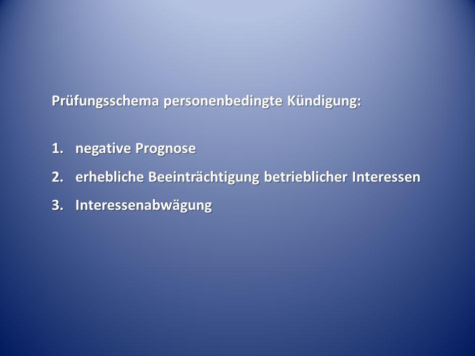 Prüfungsschema personenbedingte Kündigung: 1.negative Prognose 2.erhebliche Beeinträchtigung betrieblicher Interessen 3.Interessenabwägung