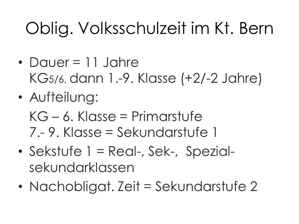 Oblig. Volksschulzeit im Kt. Bern Dauer = 11 Jahre KG 5/6, dann 1.-9.