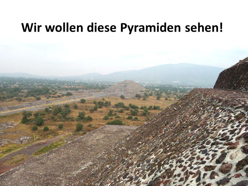 Wir wollen diese Pyramiden sehen!