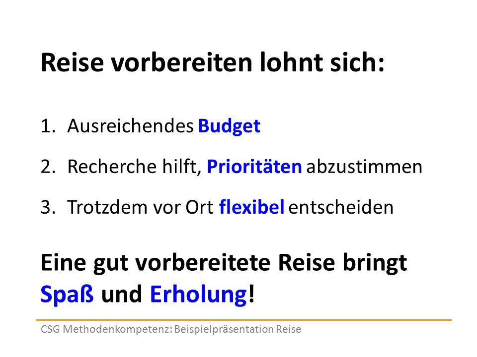Reise vorbereiten lohnt sich: 1.Ausreichendes Budget 2.Recherche hilft, Prioritäten abzustimmen 3.Trotzdem vor Ort flexibel entscheiden CSG Methodenko