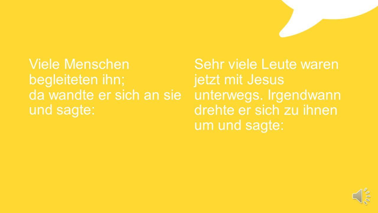 Viele Menschen begleiteten ihn; da wandte er sich an sie und sagte: Sehr viele Leute waren jetzt mit Jesus unterwegs.